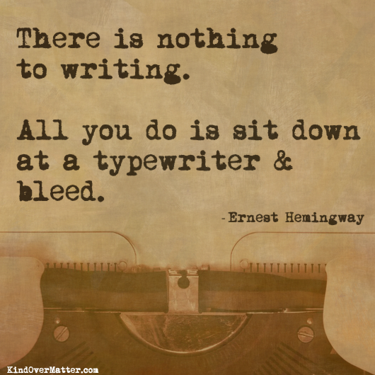 There is nothing to writing.  All you do is sit down at a typewriter and bleed.  Ernest Hemingway quote.