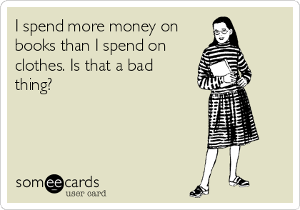 I spend more money on books than I spend on clothes.