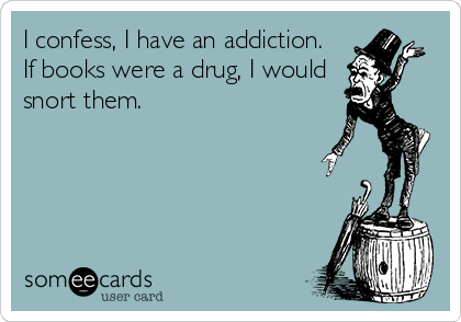 I confess, I have an addiction.  If book were a drug, I would snort them.