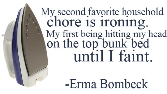 My second favorite chore is ironing.  My first being hitting my head on the top bunk bed until I faint.  Erma Bombeck